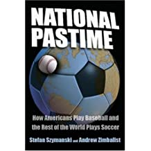 National Pastime: How Americans Play Baseball and the Rest of the World Plays Soccer by Stefan Szymanski (31-Jul-2006) Paperback