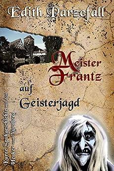 Meister Frantz auf Geisterjagd: Kurze Spukgeschichte mit dem Henker von Nürnberg von [Parzefall, Edith]