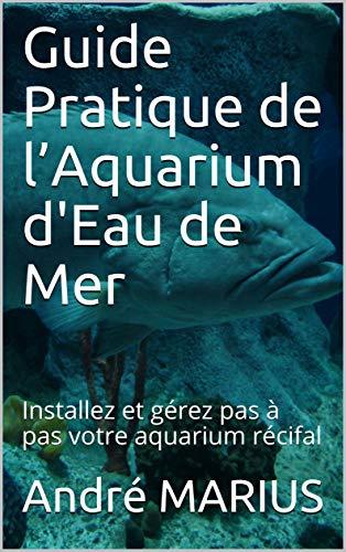Couverture du livre Guide Pratique de l'Aquarium d'Eau de Mer: Installez et gérez pas à pas votre aquarium récifal
