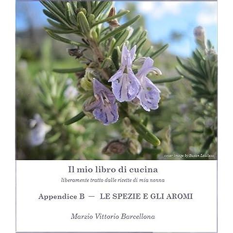 Appendice B - Le Spezie e Gli Aromi (Il mio libro di cucina - liberamente tratto dalle ricette di mia nonna Vol. 13)