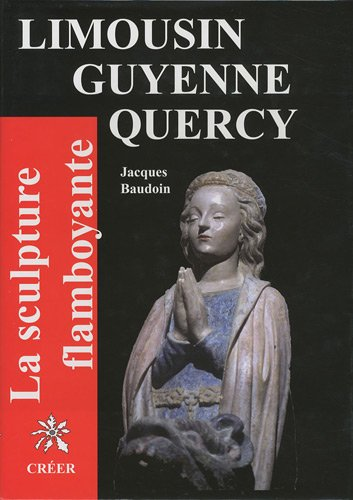 La scupture flamboyante : En Limousin, Guyenne, Quercy