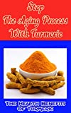 Stop the Aging Process With Turmeric: The Health Benefits of Turmeric