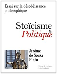 Stoïcisme et Politique - Essai sur la désobéissance philosophique
