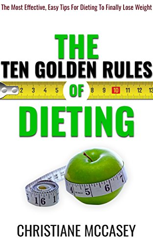 ebook: The Ten Golden Rules of Dieting: The Most Effective, Easy Tips For Dieting To Finally Lose Weight (B01MSERPHZ)