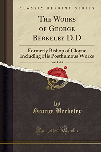 The Works of George Berkeley D.D, Vol. 1 of 4: Formerly Bishop of Cloyne Including His Posthumous Works (Classic Reprint)