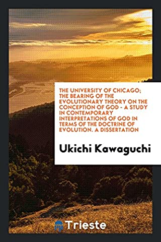 The University of Chicago; The Bearing of the Evolutionary Theory on the Conception of God - a Study in Contemporary Interpretations of God in Terms of the Doctrine of Evolution. A
