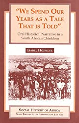 WE SPEND OUR YEARS AS A TALE THAT IS TOLD: ORAL HISTORICAL NARRATIVE IN A SOUTH AFRICAN CHIEFDOM (Social History of Africa) by Isabel Hofmeyr (1994-09-08)