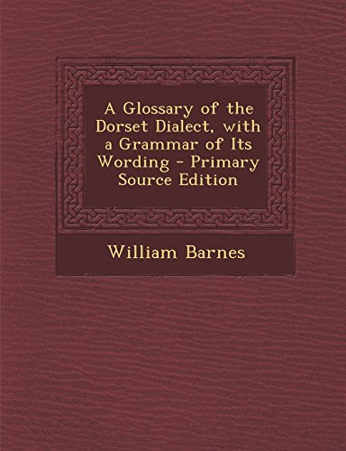 A Glossary of the Dorset Dialect, with a Grammar of Its Wording