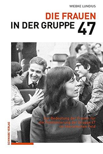 Die Frauen in der Gruppe 47: Zur Bedeutung der Frauen für die Positionierung der Gruppe 47 im literarischen Feld