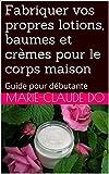 Fabriquer vos propres lotions, baumes et crèmes pour le corps maison: Guide pour débutante...