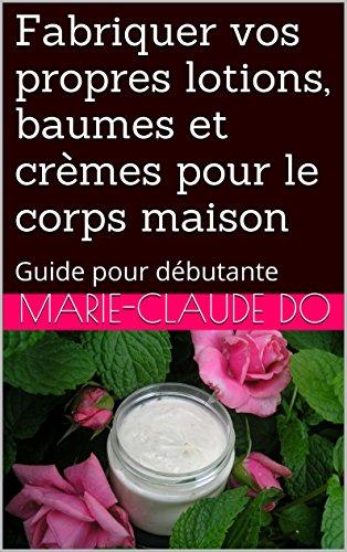 Fabriquer vos propres lotions, baumes et crèmes pour le corps maison: Guide pour débutante (French Edition) -