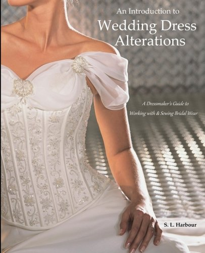 An Introduction to Wedding Dress Alterations: A Dressmaker's Guide to Working with & Sewing Bridal Wear por S.L. Harbour