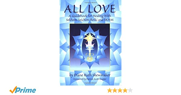 All Love A Guidebook For Healing With Sekhem Seichim Reiki And Skhm