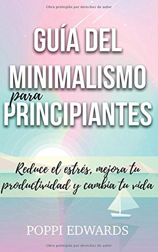 Descargar Libro Guía del minimalismo para principiantes: Reduce el estrés, mejora tu productividad y cambia tu vida de Poppi Edwards