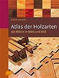 Atlas der Holzarten: 150 Hölzer in Wort und Bild