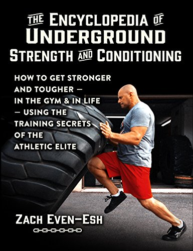 The Encyclopedia of Underground Strength and Conditioning: How to Get Stronger and Tougher--In the Gym and in Life--Using the Training Secrets of the Athletic Elite (English Edition) por Zach Even-Esh