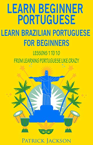 Learn Beginner Portuguese – Learn Brazilian Portuguese For Beginners: Lessons 1 to 10 – From Learning Portuguese Like Crazy (English Edition)