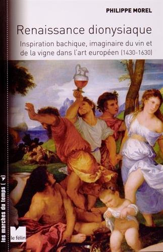 Renaissance dionysiaque : Inspiration bachique, imaginaire du vin et de la vigne dans l'art européen (1430-1630) par Philippe Morel
