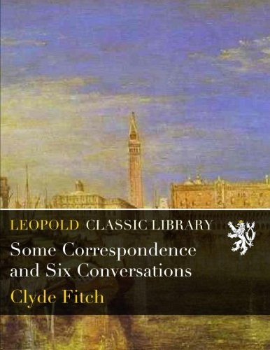 Some Correspondence and Six Conversations por Clyde Fitch