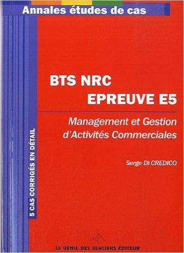 BTS NRC Epreuve E5. Management et gestion d'activits commerciales. 5 cas corrigs en dtail. de Serge Di Credico ( 16 fvrier 2012 )