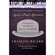 Agnes's Final Afternoon: An Essay on the Work of Milan Kundera by Francois Ricard (2004-09-28)