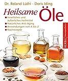 Heilsame Öle: Innerliches und äußerliches Heilmittel - Natürliches Anti-Aging - Anwendungen von A - Z - Kochrezepte