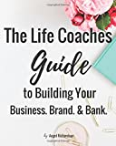 The Life Coaches Guide To Building Your Business Brand & Bank