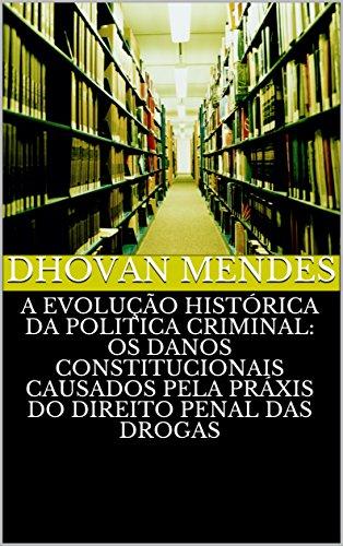 A EVOLUÇÃO HISTÓRICA DA POLITICA CRIMINAL: OS DANOS CONSTITUCIONAIS CAUSADOS PELA PRÁXIS DO DIREITO PENAL DAS DROGAS (Portuguese Edition) por DHOVAN MENDES