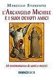 L'arcangelo Michele e i suoi devoti amici. 50 testimonianze di santi e mistici
