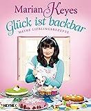 Glück ist backbar: Meine Lieblingsrezepte - Marian Keyes
