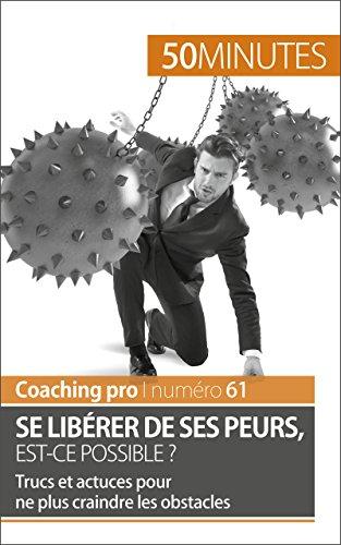 Se libérer de ses peurs, est-ce possible ?: Trucs et actuces pour ne plus craindre les obstacles (Coaching pro t. 61) (French Edition)