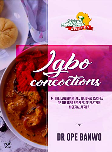 Igbo Concoctions: The Legendary All-Natural Recipes Of The Igbo Peoples Of Eastern Nigeria, Africa (Africa\'s Most Wanted Recipes Book 4) (English Edition)