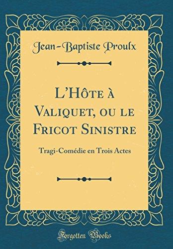 L'Hte  Valiquet, Ou Le Fricot Sinistre: Tragi-Comdie En Trois Actes (Classic Reprint)