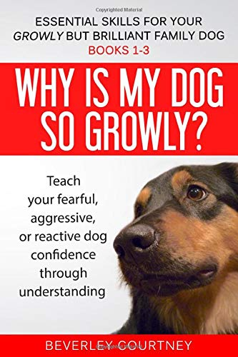Essential Skills for your Growly but Brilliant Family Dog: Books 1-3: Understanding your fearful, reactive, or aggressive dog, and strategies and techniques to make change -