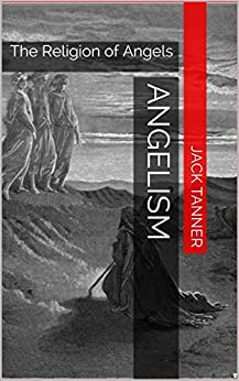 Angelism: The Religion of Angels by [Tanner, Jack]