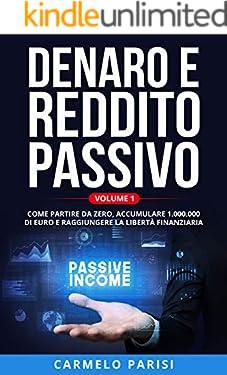 DENARO E REDDITO PASSIVO: Come partire da zero, accumulare 1.000.000 di euro e raggiungere la libertà finanziaria. VOLUME 1