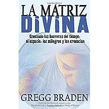La Matriz Divina: Cruzando las Barreras del Tiempo, el Espacio, los Milagros y las Creencias