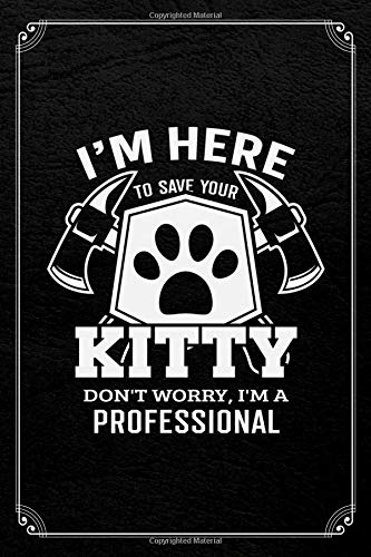 I'm Here To Save Your Kitty Don't Worry, I'm A Professional: Firefighter Funny Journal Blank Lined Notebook