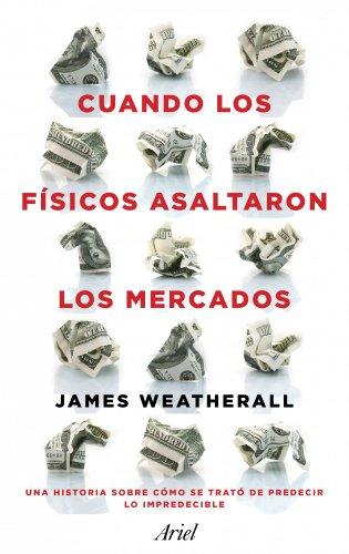 Cuando los físicos asaltaron los mercados: La historia de cómo se trató de predecir lo impredecible par  James Owen Weatherall