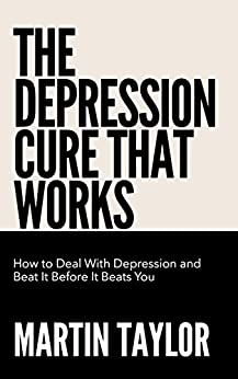 The Depression Cure That Works: How To Deal With Depression and  Beat It Before It Beats You (English Edition) par [Taylor, Martin]
