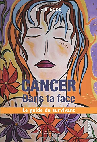 CANCER Dans ta face: Le guide du survivant par Lily B. GOOD