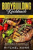Bodybuilding Kochbuch:  Fitness Kochbuch mit 75 ultimativen Rezepten zum Muskelaufbau und Fettverbrennung.  Smoothies, Salate, Frühstücksideen, Low Carb  Rezepte, Snacks, Suppen und Desserts