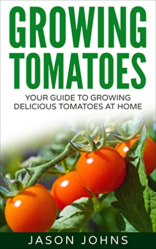 Growing Tomatoes - Your Guide To Growing Delicious Tomatoes At Home: Complete Step By Step Guide For Planting And Looking After Tomatoes (Inspiring Gardening Ideas Book 5)
