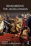 Remembering the Jagiellonians (Remembering the Medieval and Early Modern Worlds) -