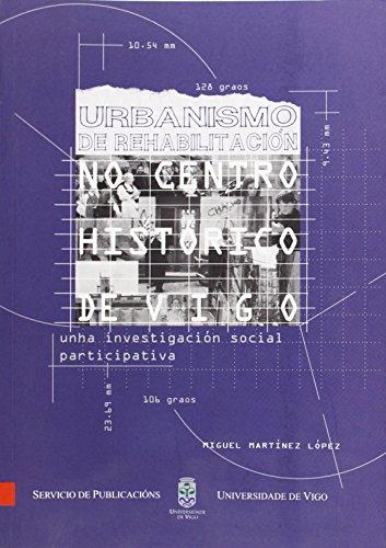 Urbanismo de rehabilitación no centro histórico de Vigo.Unha investigación social participativa (Monografías da Universidade de Vigo.Humanidades e Ciencias Xurídico-Sociais)