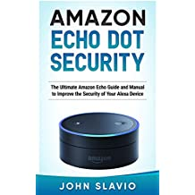 Amazon Echo Dot Security: The Ultimate Amazon Echo Guide and Manual to Improve the Security of Your Alexa Device (Amazon Echo and Amazon Echo Dot User Guide Book 1) (English Edition)