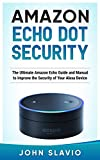 Amazon Echo Dot Security: The Ultimate Amazon Echo Guide and Manual to Improve the Security of Your Alexa Device (Amazon Echo and Amazon Echo Dot User Guide Book 1)
