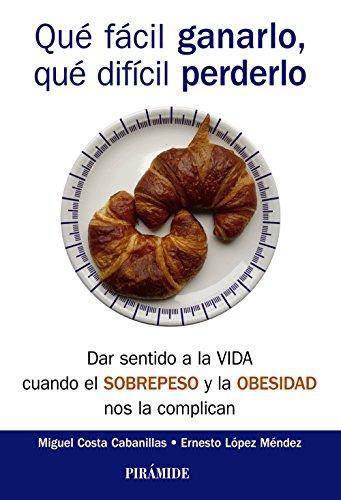 Qué fácil ganarlo, qué difícil perderlo: Dar sentido a la vida cuando el sobrepeso y la obesidad nos la complican (Psicología) por Ernesto López Méndez
