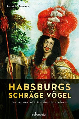 Habsburgs schräge Vögel: Extravaganzen und Allüren eines Herrscherhauses
