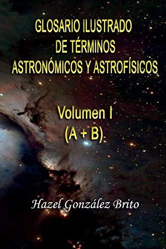 Glosario Ilustrado de Terminos Astronomicos y Astrofisicos: Illustrated Glossary of Astronomical and Astrophysical Terms: Volume 1